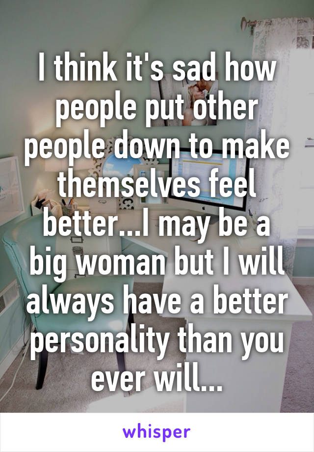 I think it's sad how people put other people down to make themselves feel better...I may be a big woman but I will always have a better personality than you ever will...