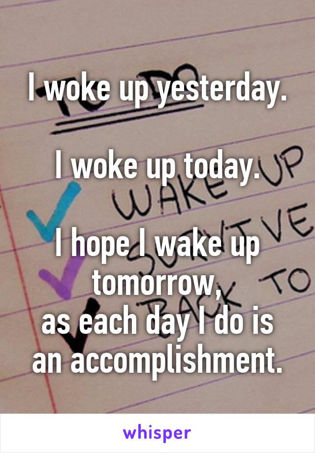 I woke up yesterday.  I woke up today.  I hope I wake up tomorrow, as each day I do is an accomplishment.