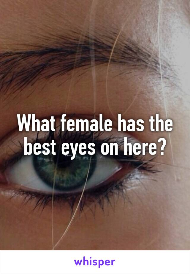 What female has the best eyes on here?