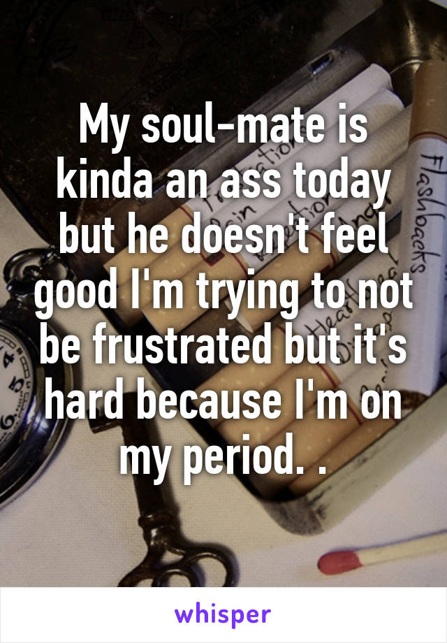 My soul-mate is kinda an ass today but he doesn't feel good I'm trying to not be frustrated but it's hard because I'm on my period. .