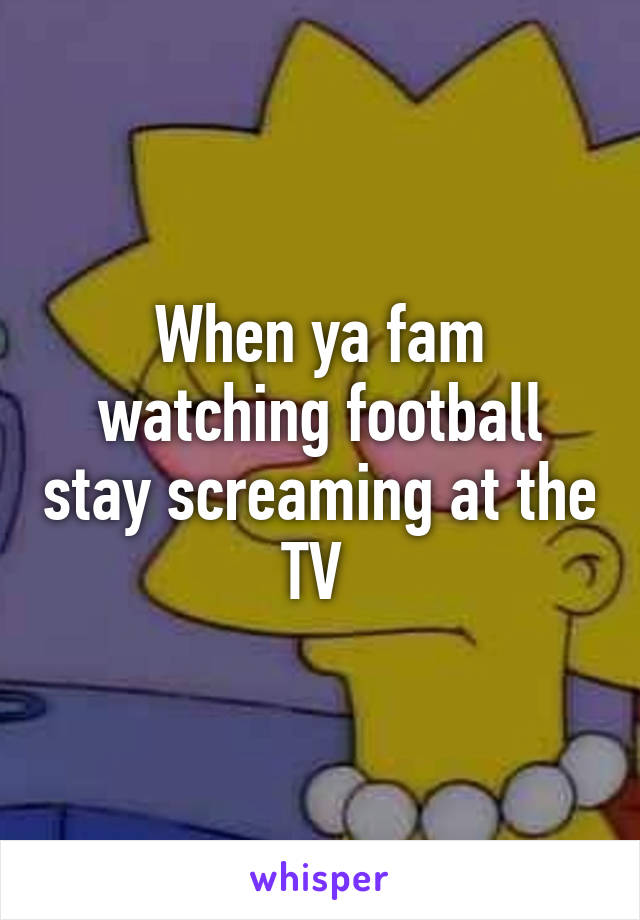 When ya fam watching football stay screaming at the TV