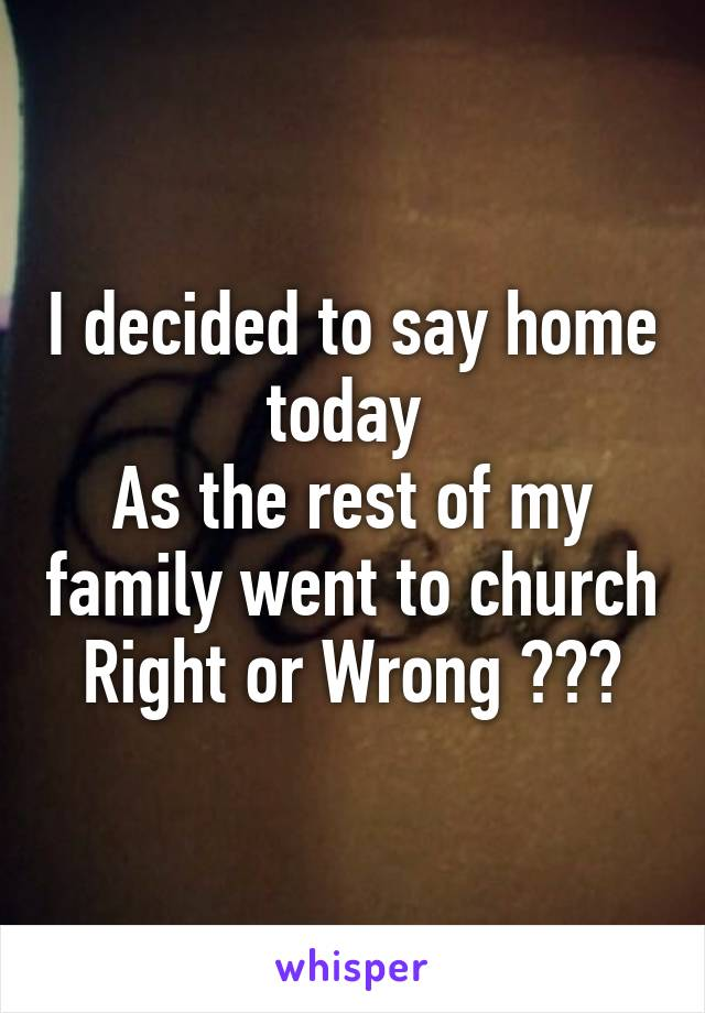 I decided to say home today  As the rest of my family went to church Right or Wrong ???