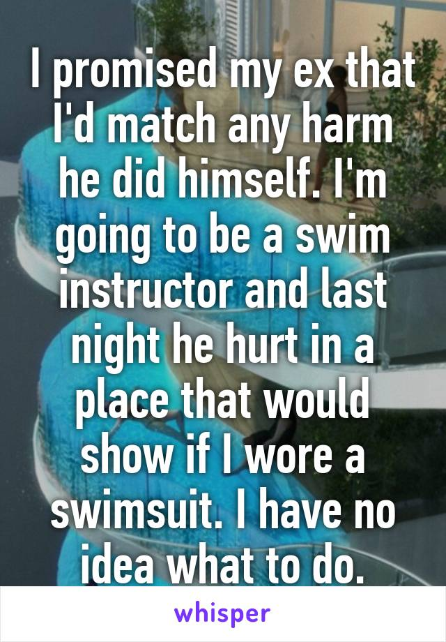 I promised my ex that I'd match any harm he did himself. I'm going to be a swim instructor and last night he hurt in a place that would show if I wore a swimsuit. I have no idea what to do.