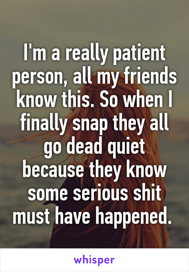 I'm a really patient person, all my friends know this. So when I finally snap they all go dead quiet because they know some serious shit must have happened.
