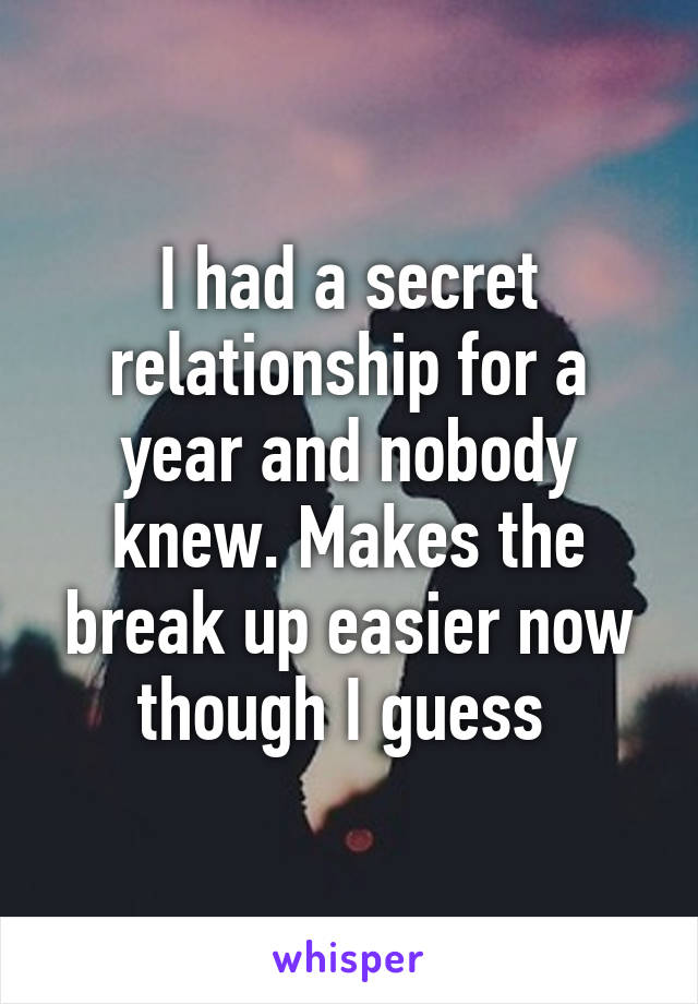 I had a secret relationship for a year and nobody knew. Makes the break up easier now though I guess