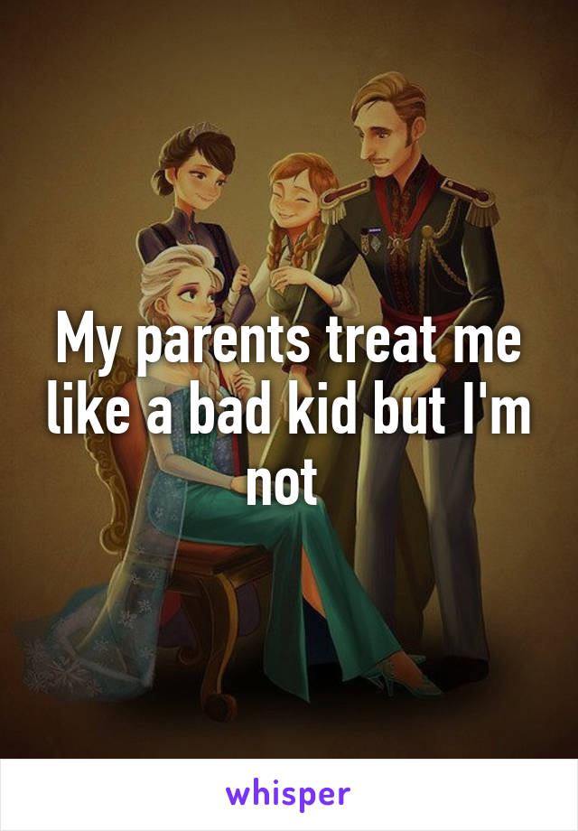 My parents treat me like a bad kid but I'm not