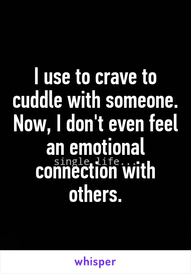 I use to crave to cuddle with someone. Now, I don't even feel an emotional connection with others.
