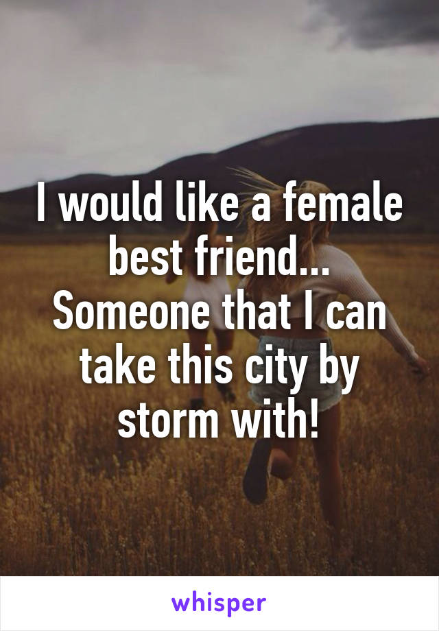 I would like a female best friend... Someone that I can take this city by storm with!