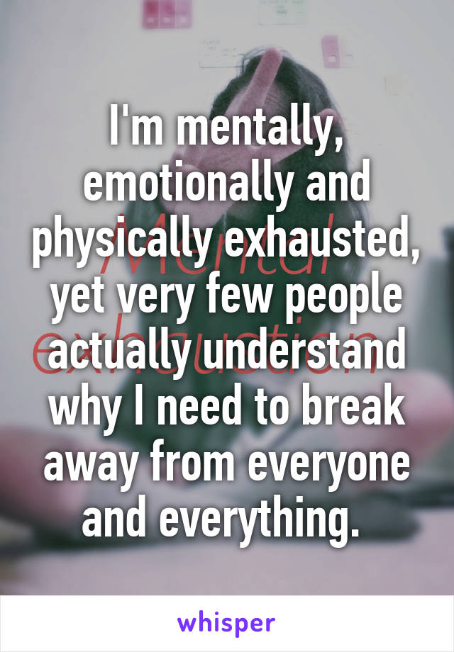 I'm mentally, emotionally and physically exhausted, yet very few people actually understand why I need to break away from everyone and everything.