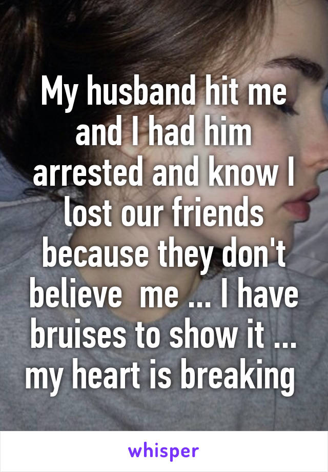 My husband hit me and I had him arrested and know I lost our friends because they don't believe  me ... I have bruises to show it ... my heart is breaking