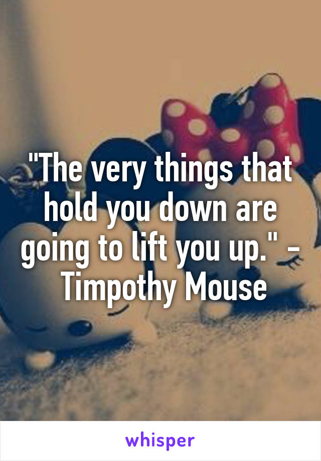 """""""The very things that hold you down are going to lift you up."""" -  Timpothy Mouse"""