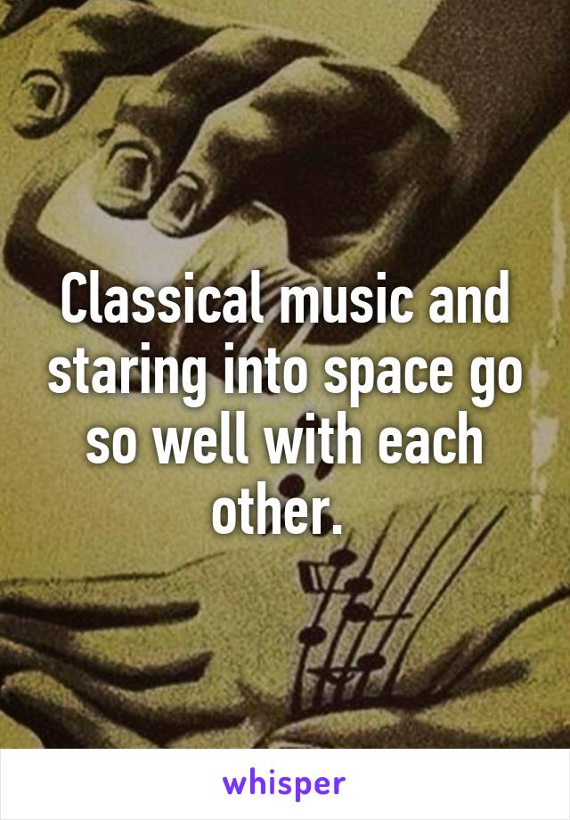 Classical music and staring into space go so well with each other.