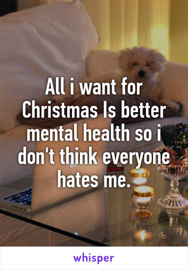 All i want for Christmas Is better mental health so i don't think everyone hates me.
