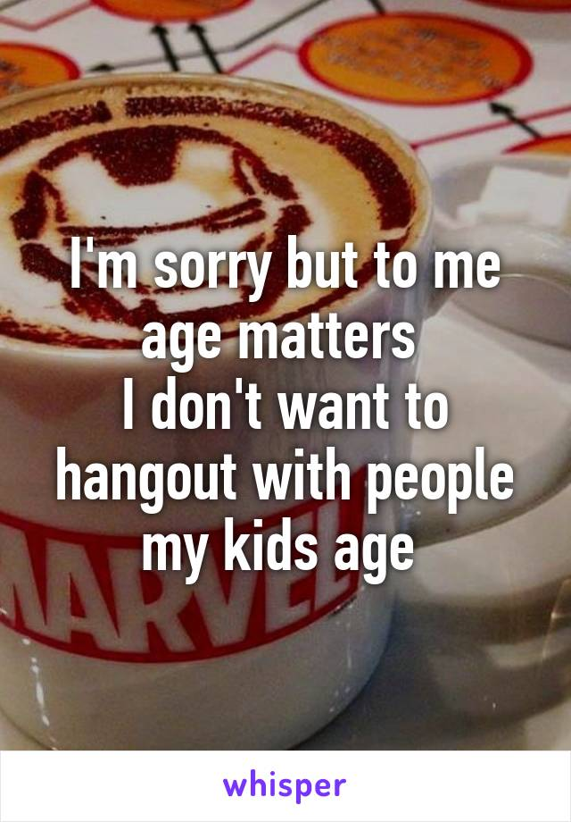 I'm sorry but to me age matters  I don't want to hangout with people my kids age