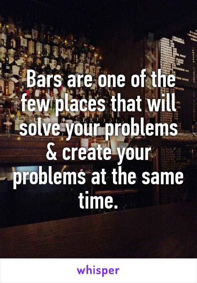 Bars are one of the few places that will solve your problems & create your problems at the same time.