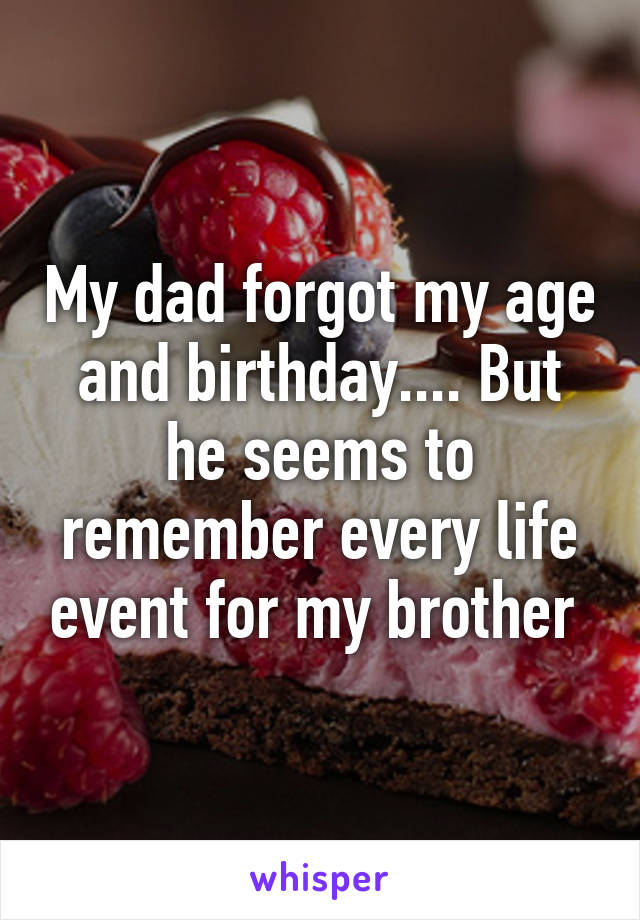 My dad forgot my age and birthday.... But he seems to remember every life event for my brother
