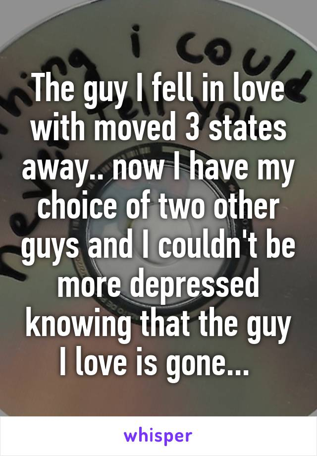 The guy I fell in love with moved 3 states away.. now I have my choice of two other guys and I couldn't be more depressed knowing that the guy I love is gone...
