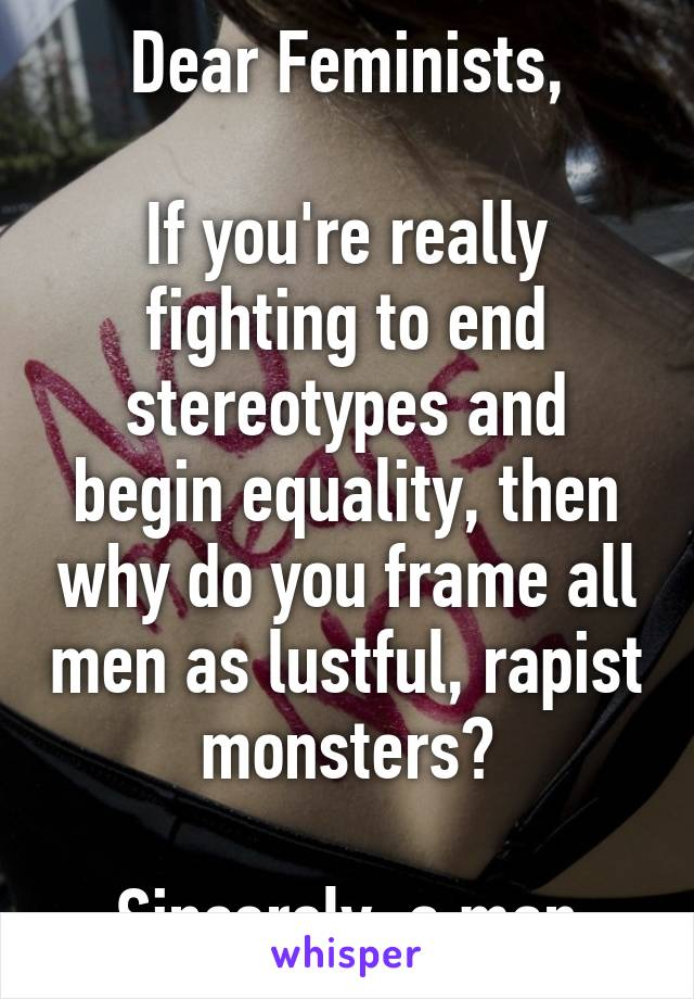 Dear Feminists,  If you're really fighting to end stereotypes and begin equality, then why do you frame all men as lustful, rapist monsters?  Sincerely, a man