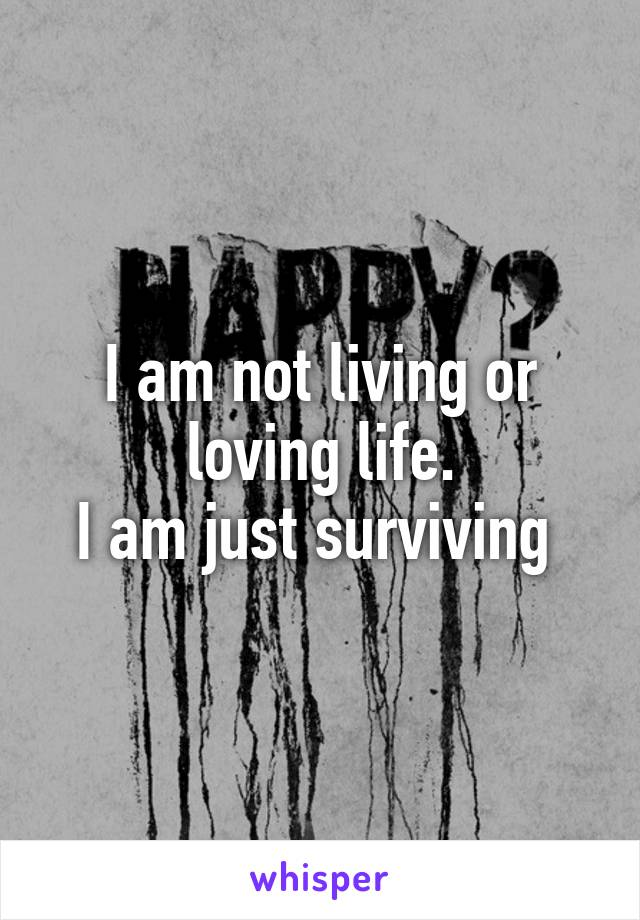 I am not living or loving life. I am just surviving