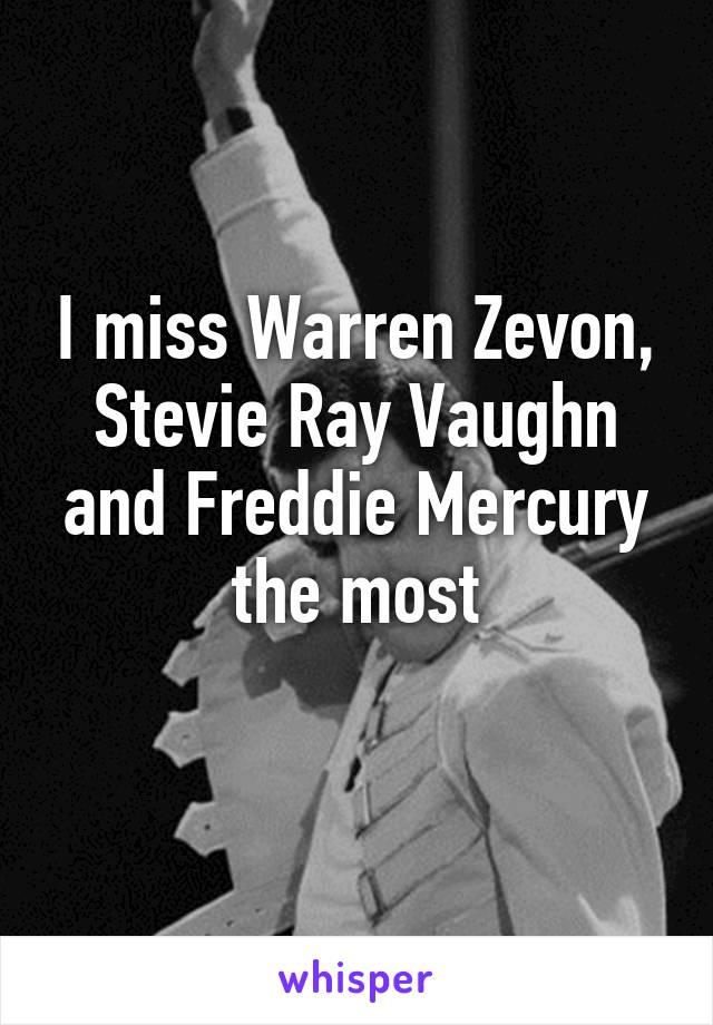 I miss Warren Zevon, Stevie Ray Vaughn and Freddie Mercury the most