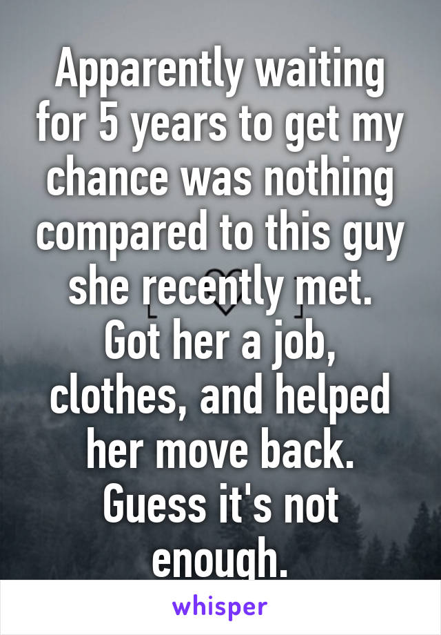 Apparently waiting for 5 years to get my chance was nothing compared to this guy she recently met. Got her a job, clothes, and helped her move back. Guess it's not enough.