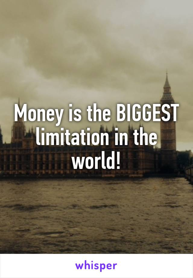 Money is the BIGGEST limitation in the world!
