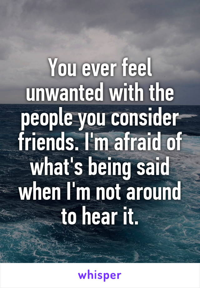 You ever feel unwanted with the people you consider friends. I'm afraid of what's being said when I'm not around to hear it.