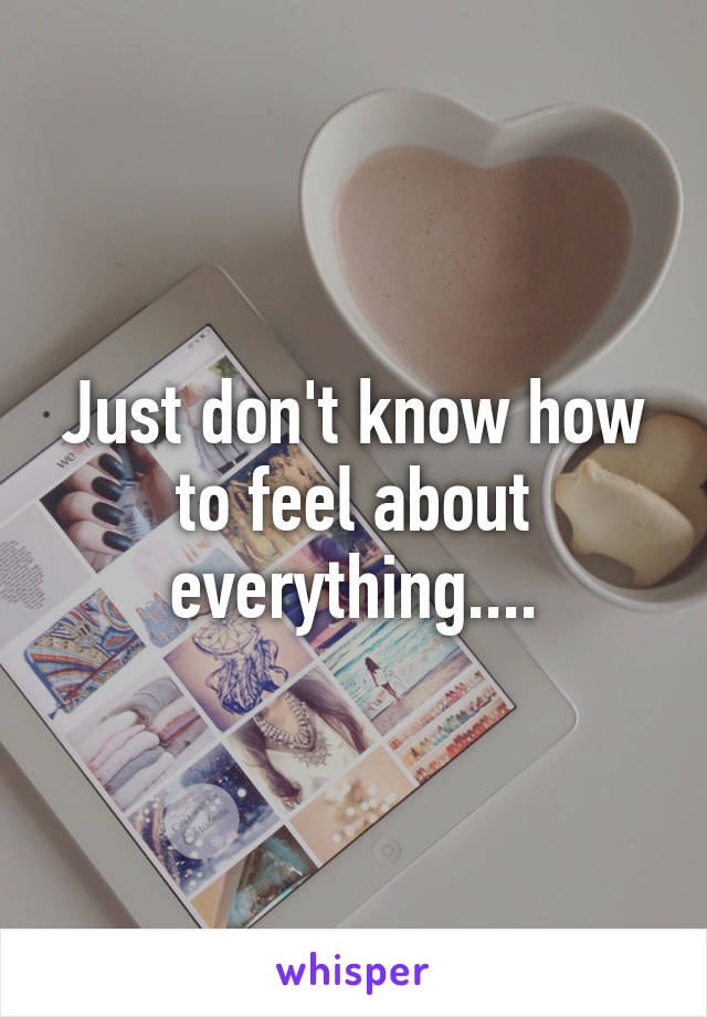Just don't know how to feel about everything....