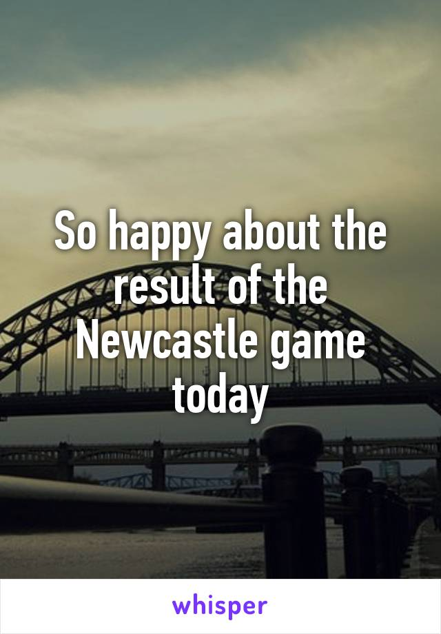 So happy about the result of the Newcastle game today