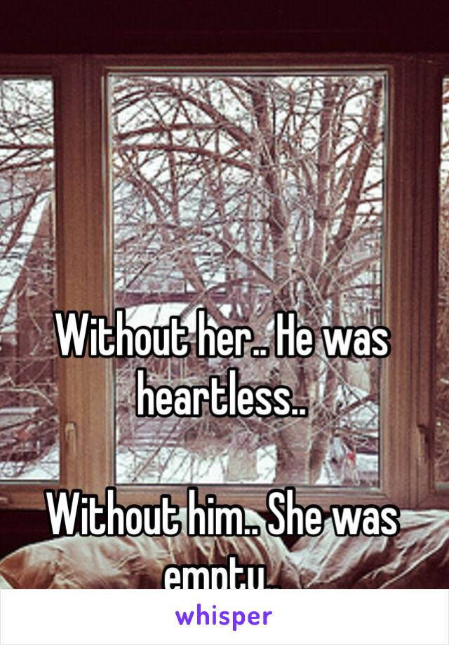 Without her.. He was heartless..  Without him.. She was empty..