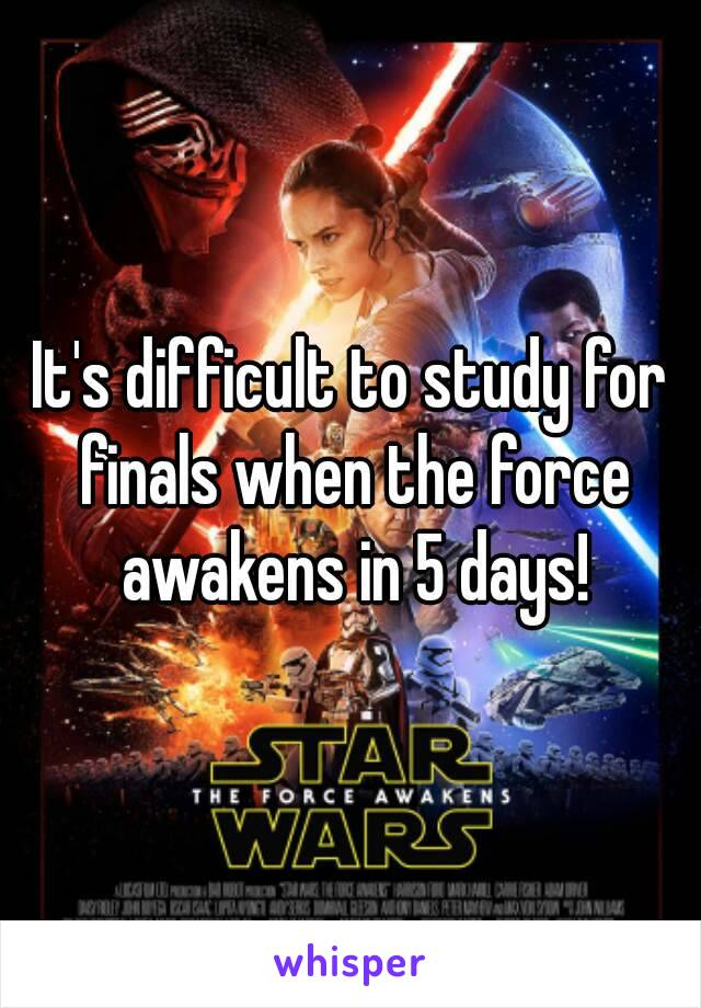 It's difficult to study for finals when the force awakens in 5 days!