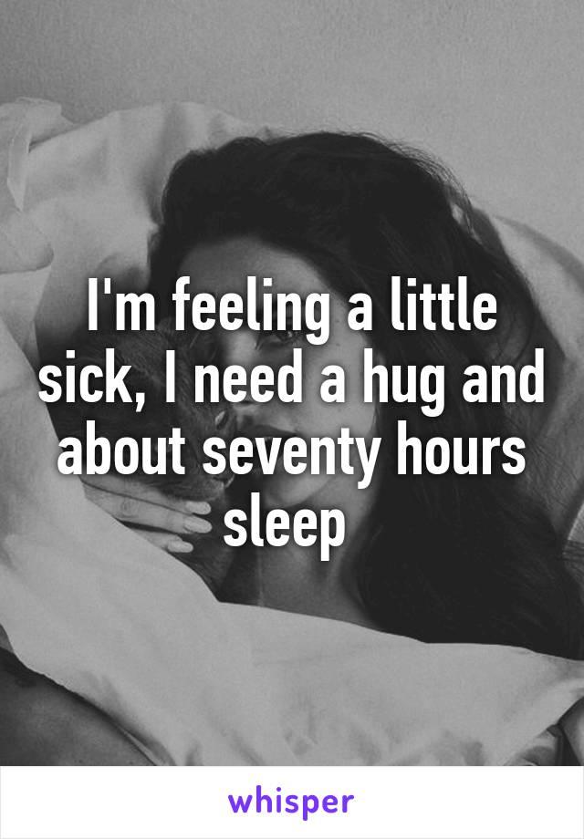 I'm feeling a little sick, I need a hug and about seventy hours sleep