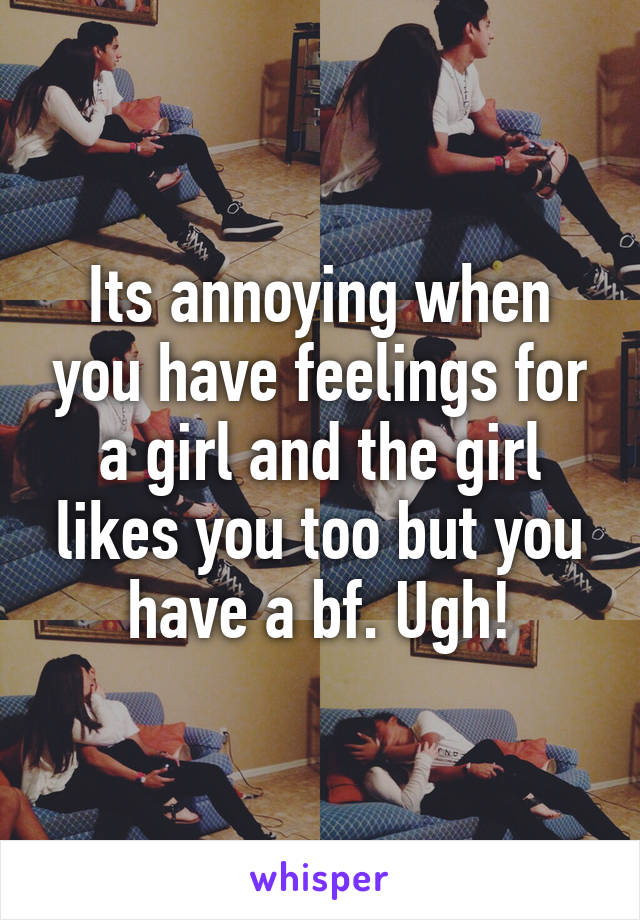 Its annoying when you have feelings for a girl and the girl likes you too but you have a bf. Ugh!