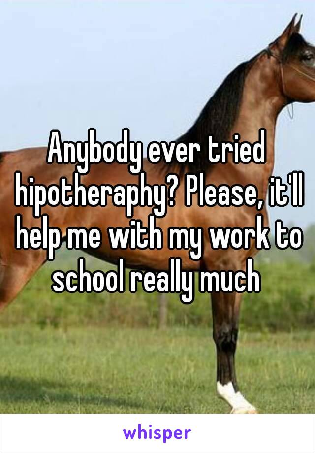 Anybody ever tried hipotheraphy? Please, it'll help me with my work to school really much