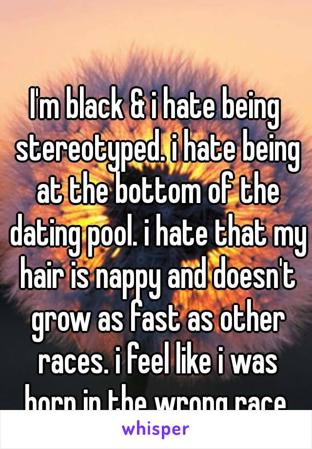 I'm black & i hate being stereotyped. i hate being at the bottom of the dating pool. i hate that my hair is nappy and doesn't grow as fast as other races. i feel like i was born in the wrong race.