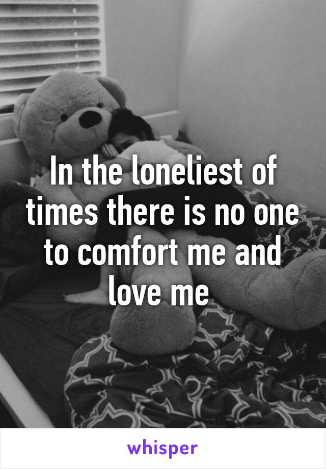 In the loneliest of times there is no one to comfort me and love me