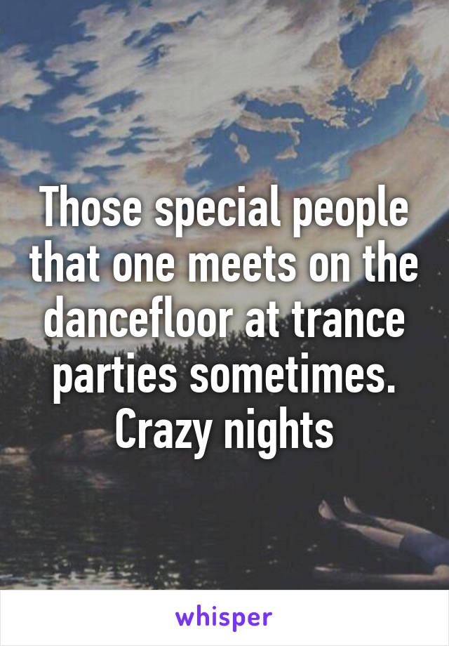 Those special people that one meets on the dancefloor at trance parties sometimes. Crazy nights