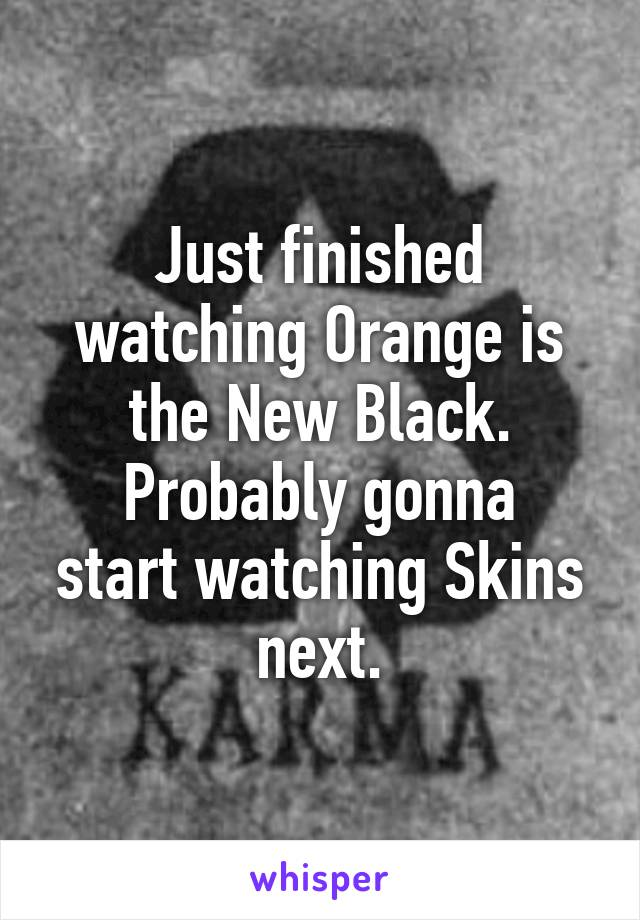 Just finished watching Orange is the New Black. Probably gonna start watching Skins next.