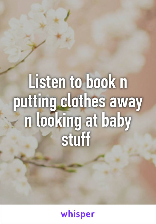 Listen to book n putting clothes away n looking at baby stuff