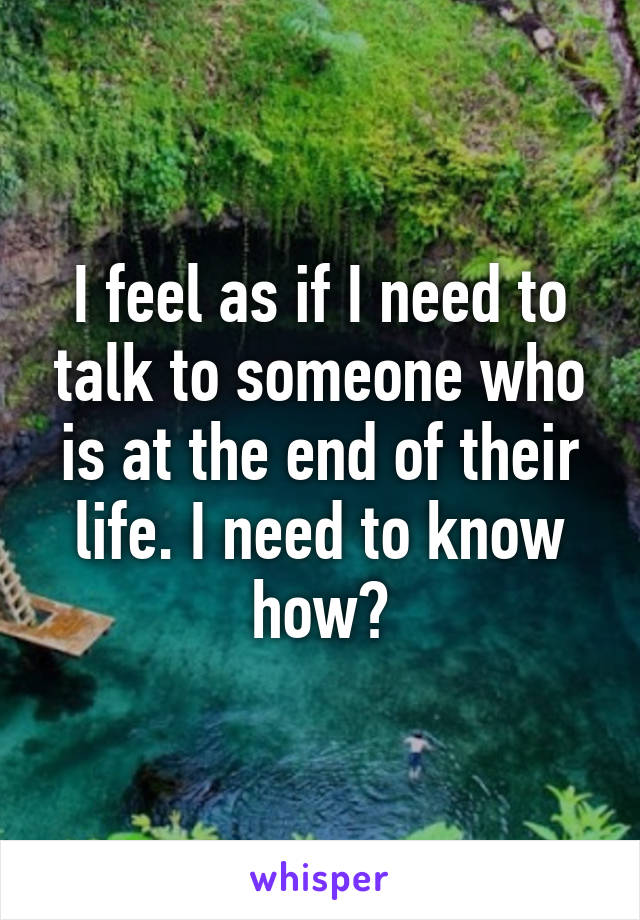 I feel as if I need to talk to someone who is at the end of their life. I need to know how?