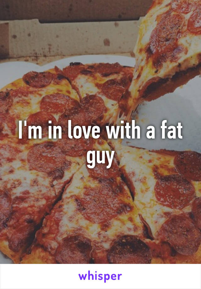 I'm in love with a fat guy