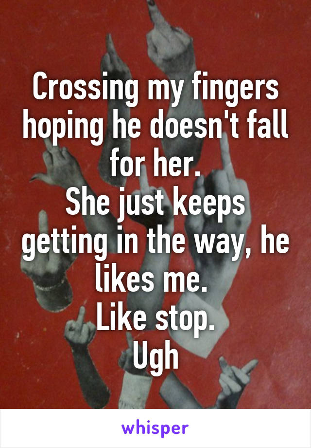Crossing my fingers hoping he doesn't fall for her. She just keeps getting in the way, he likes me.  Like stop. Ugh