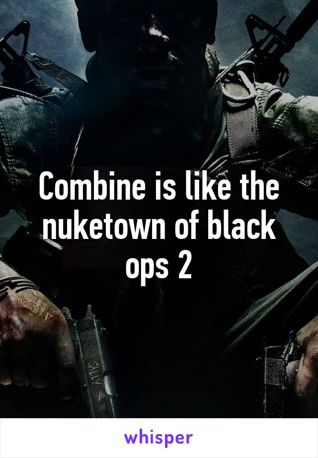 Combine is like the nuketown of black ops 2