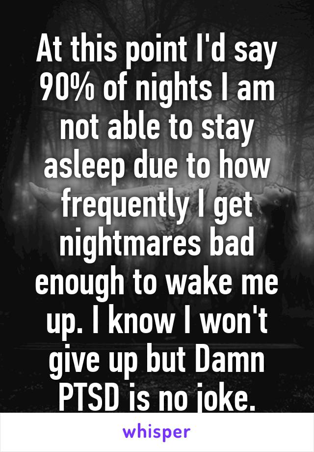 At this point I'd say 90% of nights I am not able to stay asleep due to how frequently I get nightmares bad enough to wake me up. I know I won't give up but Damn PTSD is no joke.