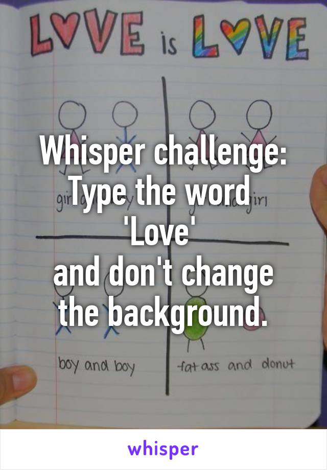 Whisper challenge: Type the word  'Love'  and don't change the background.