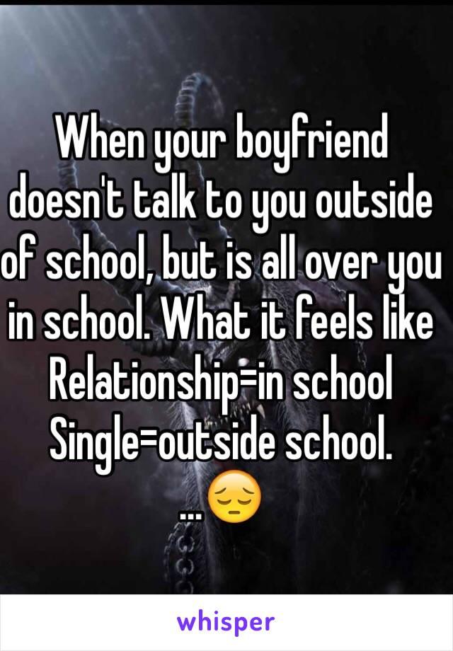 When your boyfriend doesn't talk to you outside of school, but is all over you in school. What it feels like  Relationship=in school  Single=outside school. ...😔