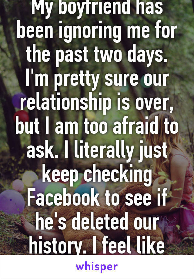 My boyfriend has been ignoring me for the past two days. I'm pretty sure our relationship is over, but I am too afraid to ask. I literally just keep checking Facebook to see if he's deleted our history. I feel like such an idiot.