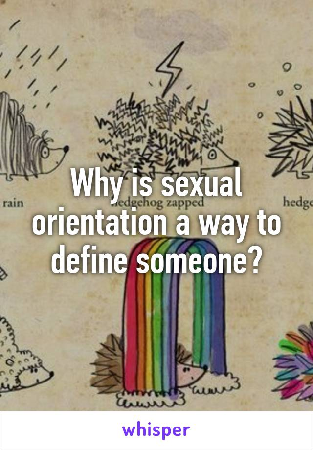 Why is sexual orientation a way to define someone?