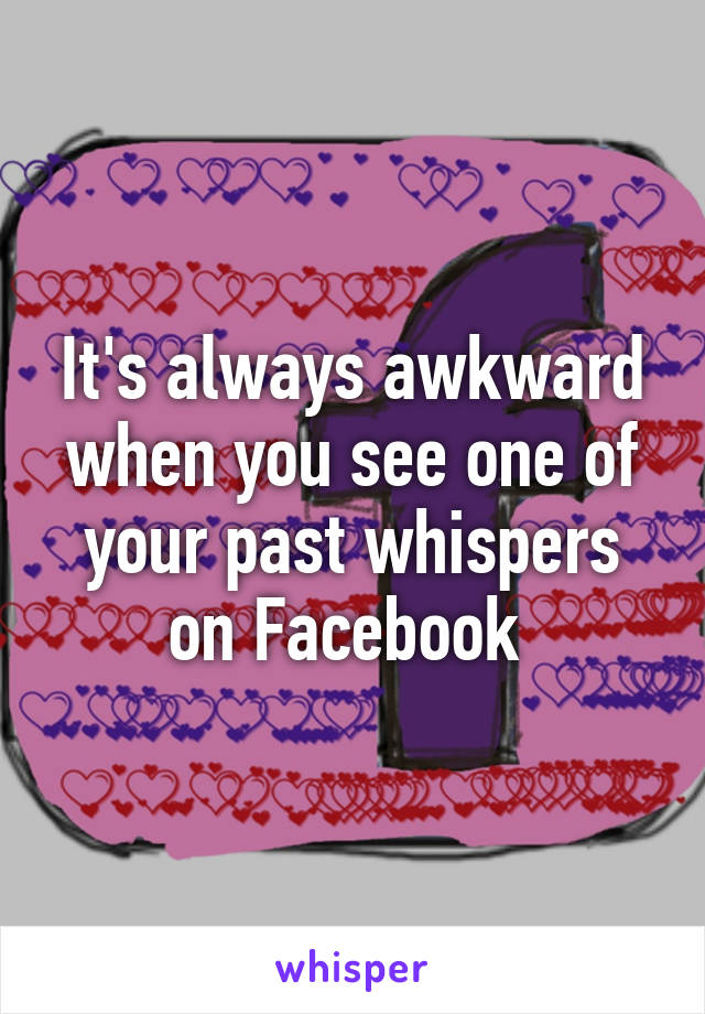 It's always awkward when you see one of your past whispers on Facebook