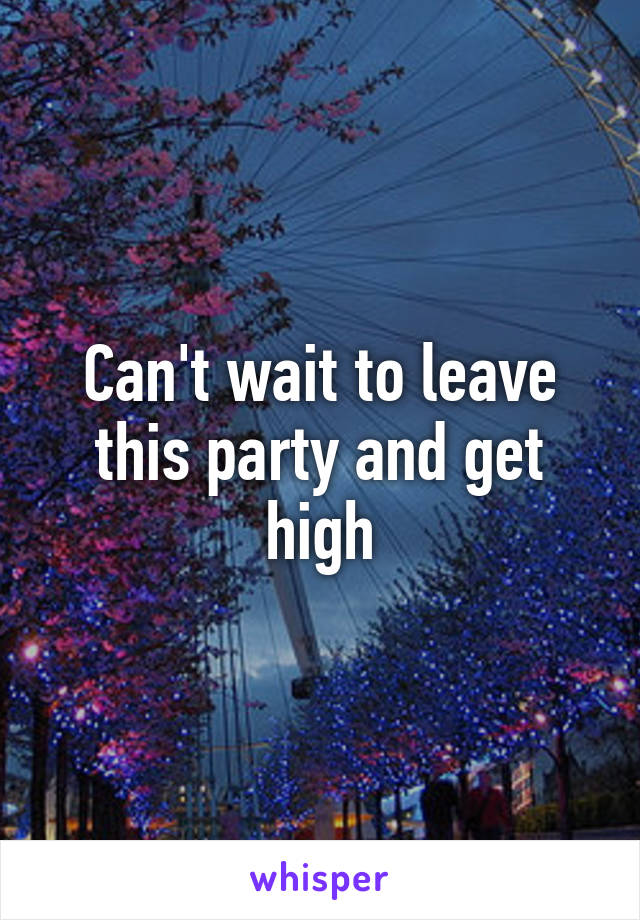 Can't wait to leave this party and get high
